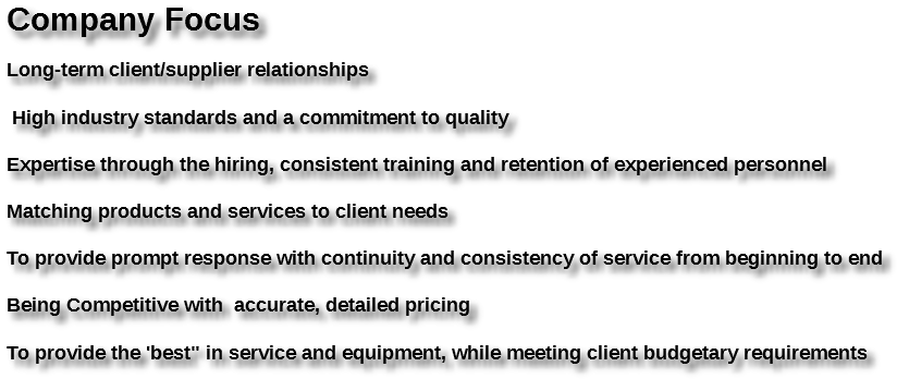 """Company Focus Long-term client/supplier relationships High industry standards and a commitment to quality Expertise through the hiring, consistent training and retention of experienced personnel Matching products and services to client needs To provide prompt response with continuity and consistency of service from beginning to end Being Competitive with accurate, detailed pricing To provide the 'best"""" in service and equipment, while meeting client budgetary requirements"""
